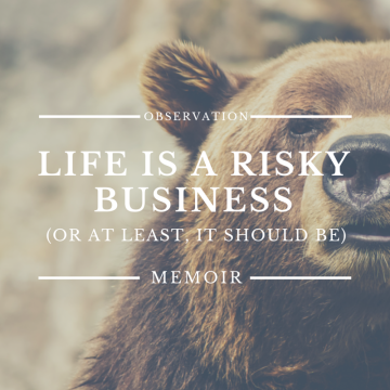 Life is a Risky Business (Or At Least, It Should Be)